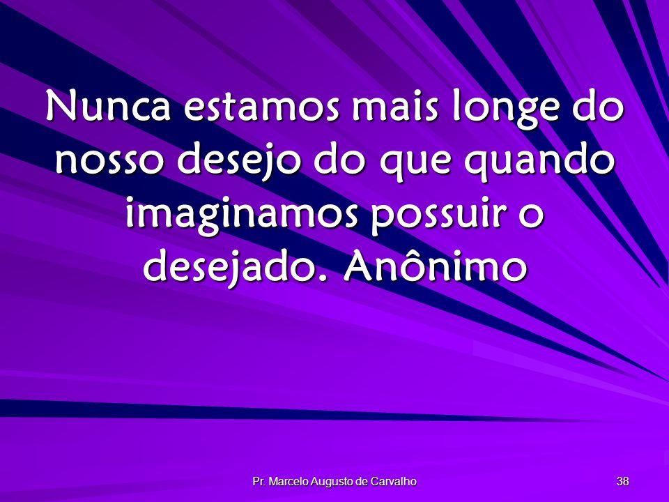 Pr. Marcelo Augusto de Carvalho 38 Nunca estamos mais longe do nosso desejo do que quando imaginamos possuir o desejado.Anônimo