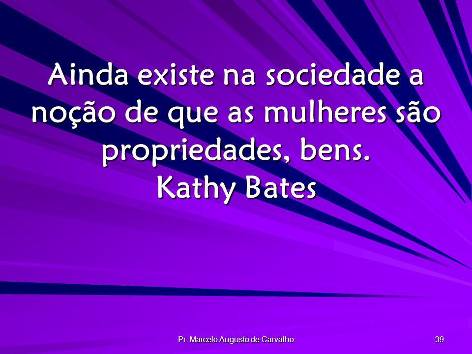 Pr. Marcelo Augusto de Carvalho 39 Ainda existe na sociedade a noção de que as mulheres são propriedades, bens. Kathy Bates