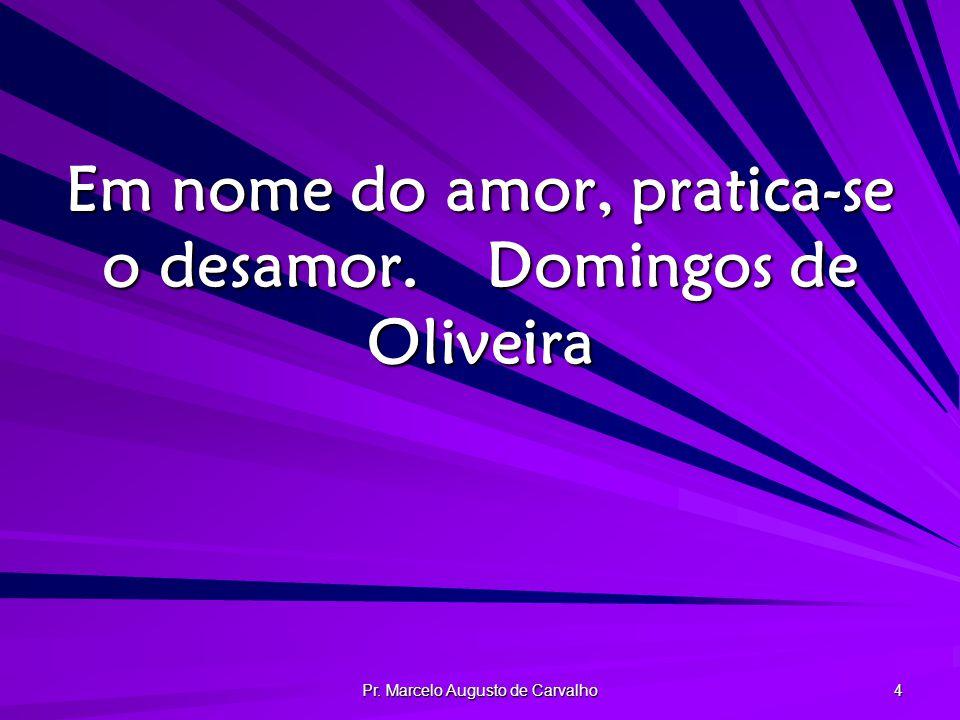 Pr. Marcelo Augusto de Carvalho 4 Em nome do amor, pratica-se o desamor.Domingos de Oliveira