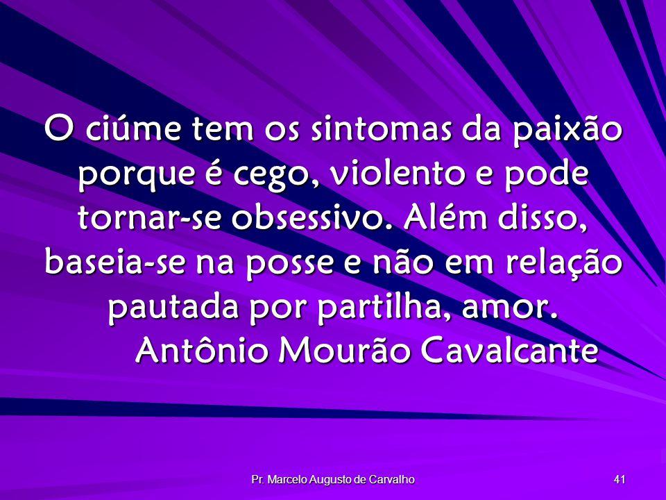 Pr. Marcelo Augusto de Carvalho 41 O ciúme tem os sintomas da paixão porque é cego, violento e pode tornar-se obsessivo. Além disso, baseia-se na poss
