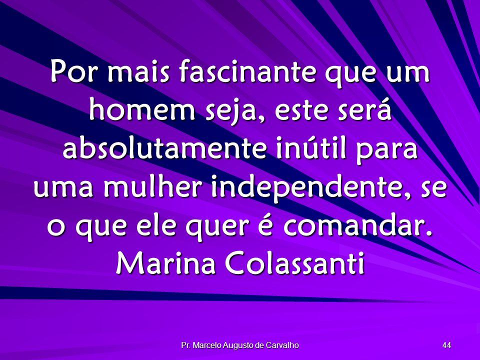 Pr. Marcelo Augusto de Carvalho 44 Por mais fascinante que um homem seja, este será absolutamente inútil para uma mulher independente, se o que ele qu