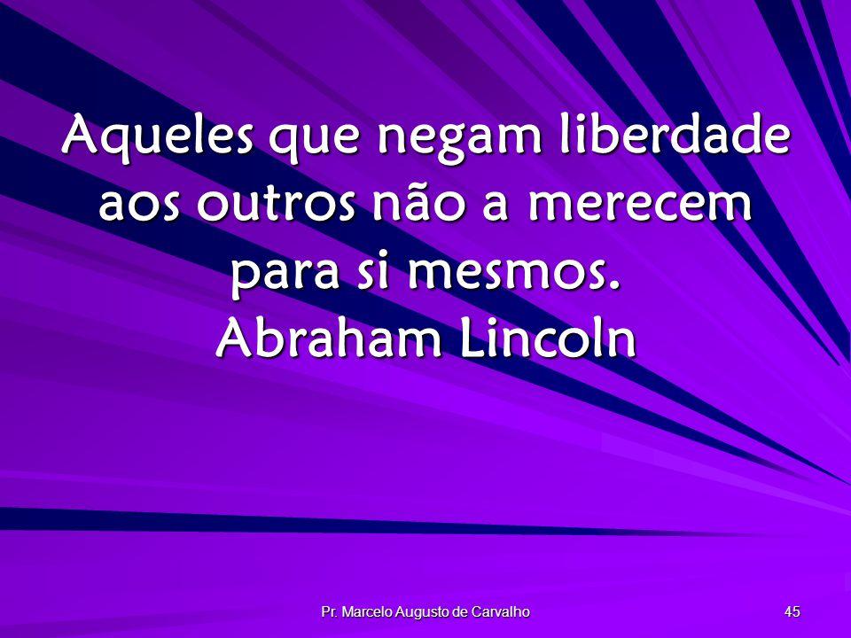 Pr. Marcelo Augusto de Carvalho 45 Aqueles que negam liberdade aos outros não a merecem para si mesmos. Abraham Lincoln
