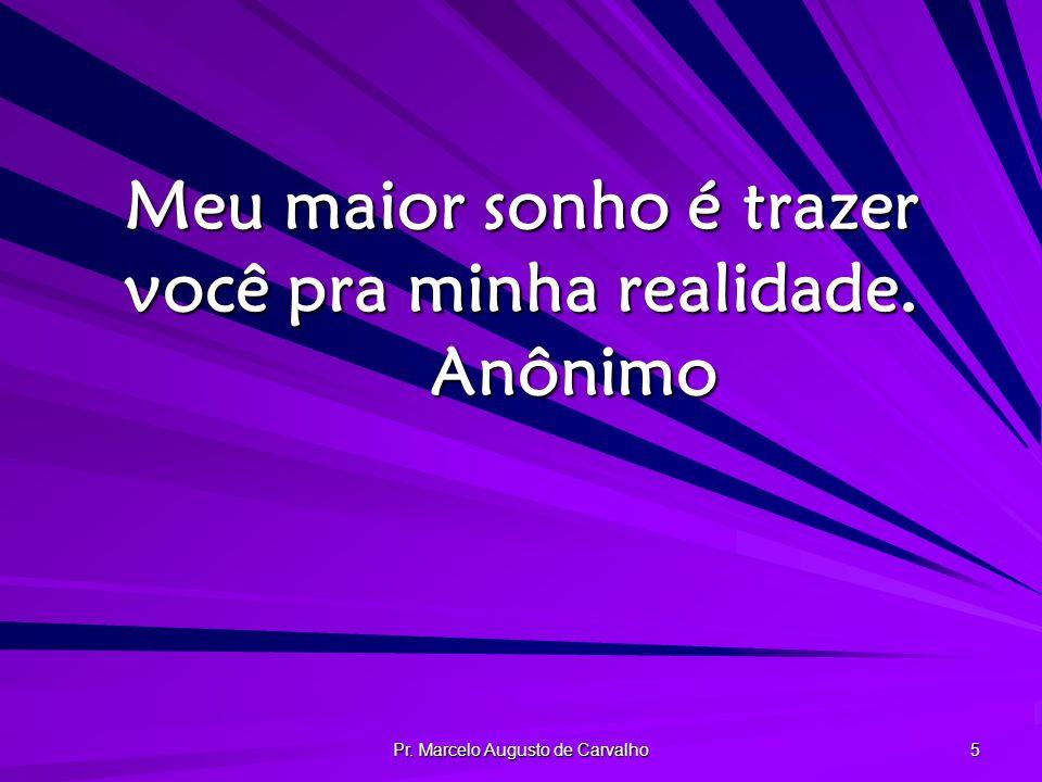 Pr. Marcelo Augusto de Carvalho 5 Meu maior sonho é trazer você pra minha realidade. Anônimo