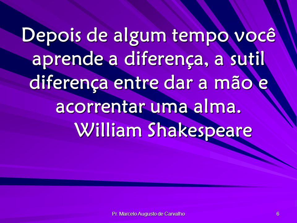 Pr. Marcelo Augusto de Carvalho 6 Depois de algum tempo você aprende a diferença, a sutil diferença entre dar a mão e acorrentar uma alma. William Sha