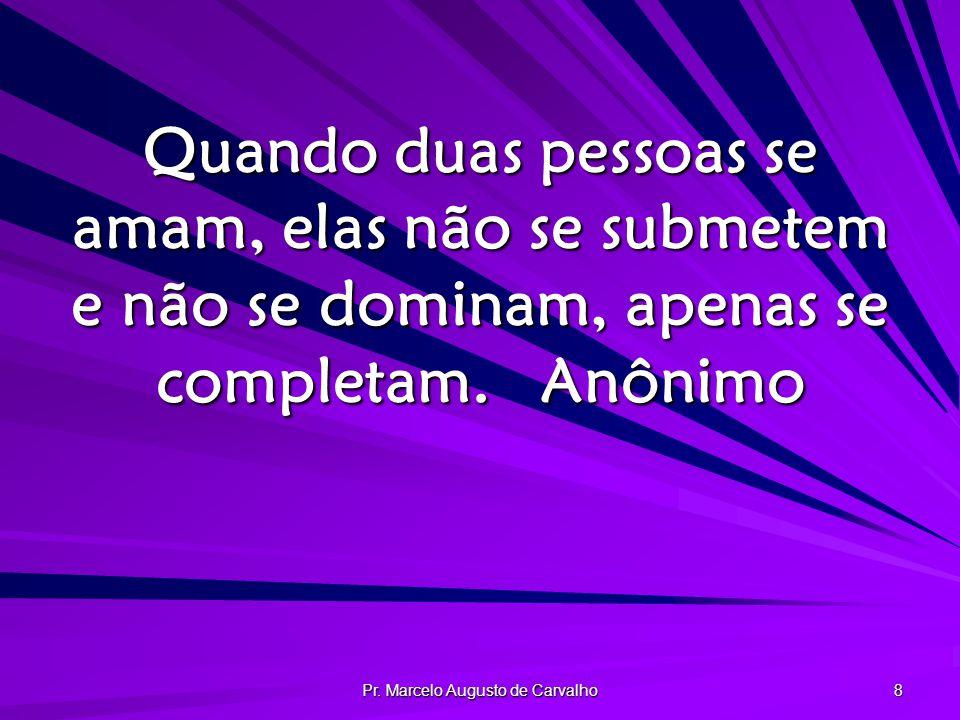 Pr. Marcelo Augusto de Carvalho 8 Quando duas pessoas se amam, elas não se submetem e não se dominam, apenas se completam.Anônimo