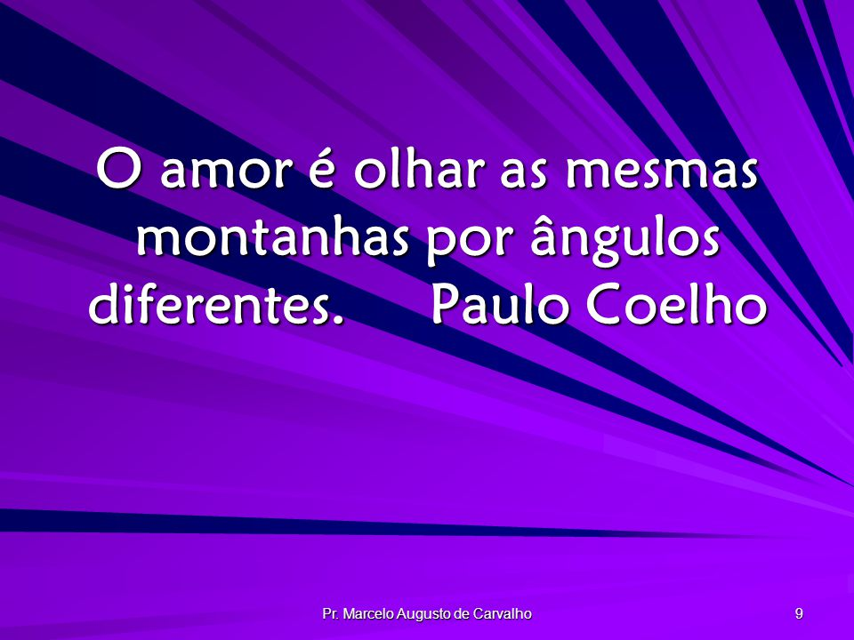 Pr. Marcelo Augusto de Carvalho 9 O amor é olhar as mesmas montanhas por ângulos diferentes.Paulo Coelho
