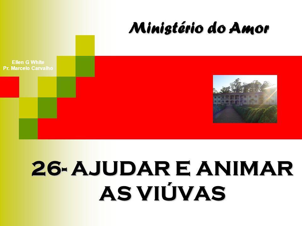 26- AJUDAR E ANIMAR AS VIÚVAS Ministério do Amor Ellen G White Pr. Marcelo Carvalho