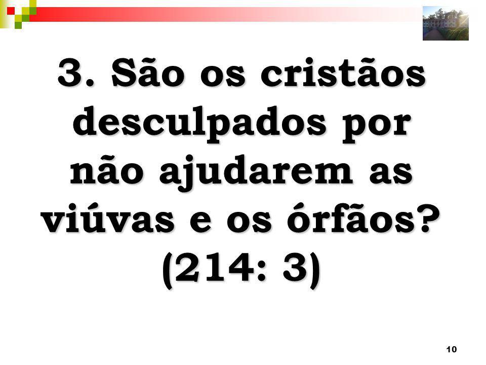 10 3. São os cristãos desculpados por não ajudarem as viúvas e os órfãos? (214: 3)