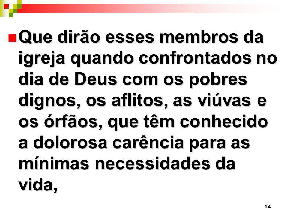 14 Que dirão esses membros da igreja quando confrontados no dia de Deus com os pobres dignos, os aflitos, as viúvas e os órfãos, que têm conhecido a d
