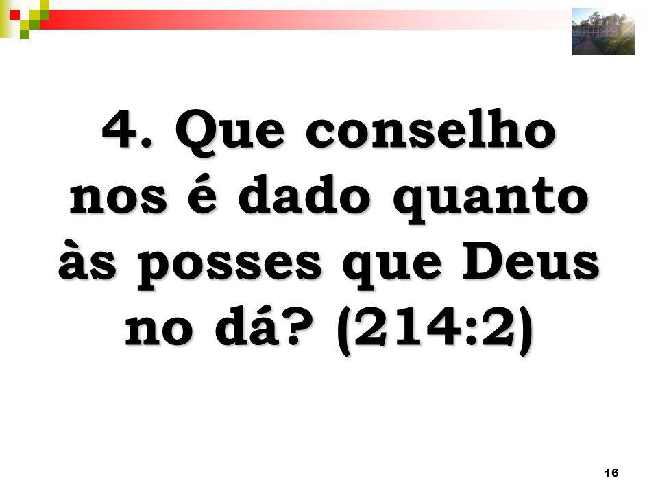 16 4. Que conselho nos é dado quanto às posses que Deus no dá? (214:2)