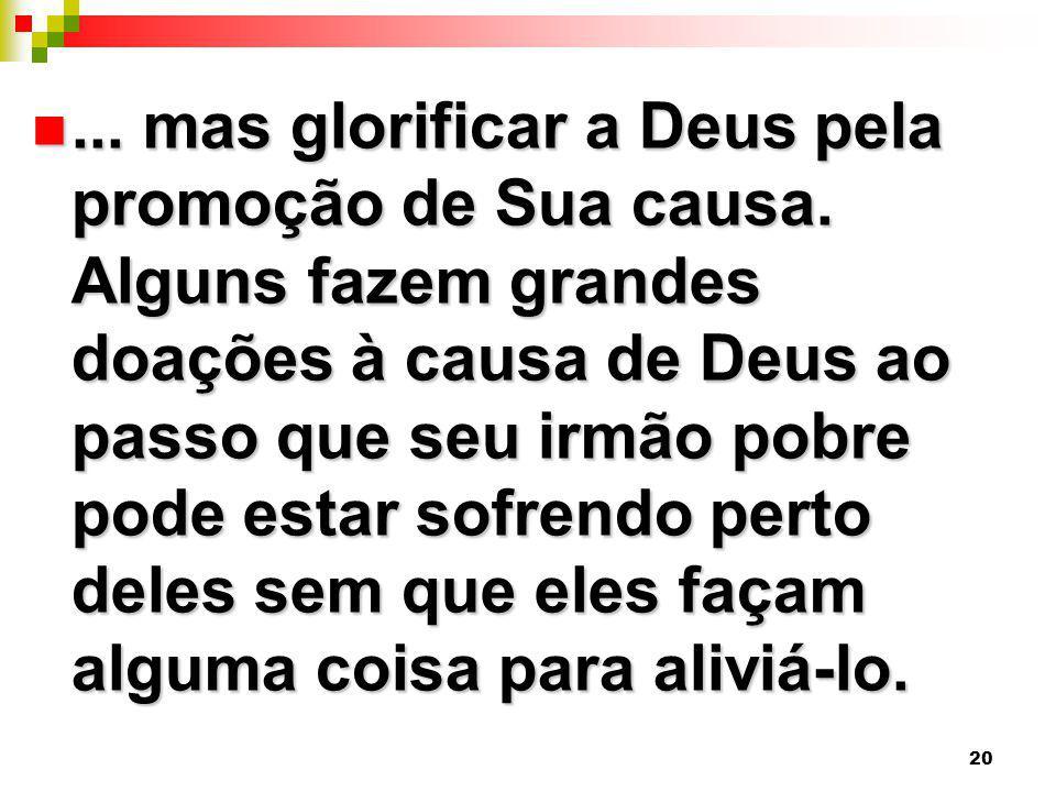 20... mas glorificar a Deus pela promoção de Sua causa. Alguns fazem grandes doações à causa de Deus ao passo que seu irmão pobre pode estar sofrendo