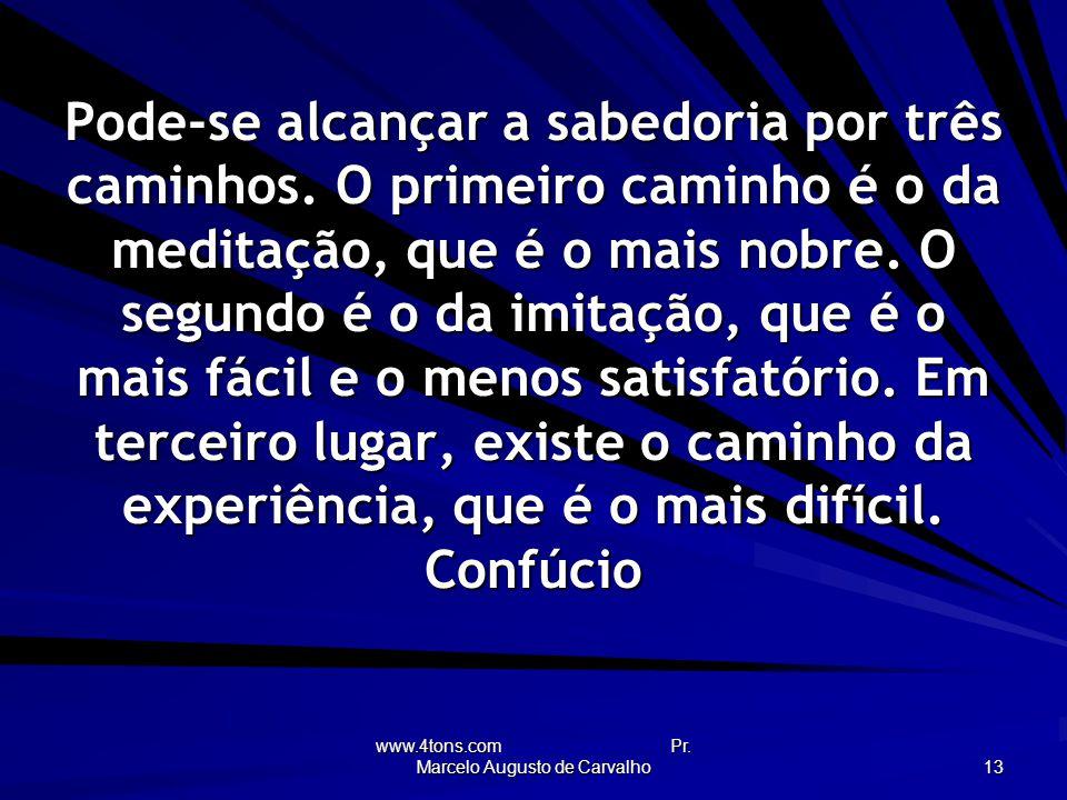 www.4tons.com Pr.Marcelo Augusto de Carvalho 13 Pode-se alcançar a sabedoria por três caminhos.