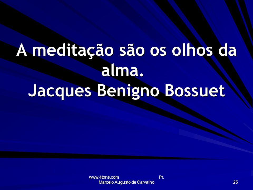 www.4tons.com Pr.Marcelo Augusto de Carvalho 25 A meditação são os olhos da alma.