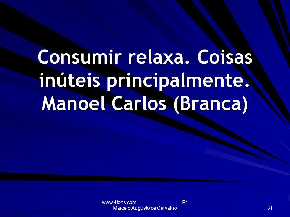 www.4tons.com Pr.Marcelo Augusto de Carvalho 31 Consumir relaxa.