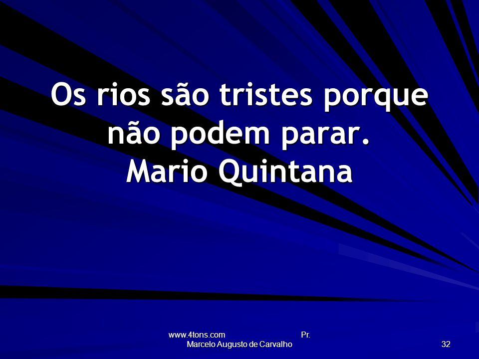 www.4tons.com Pr.Marcelo Augusto de Carvalho 32 Os rios são tristes porque não podem parar.