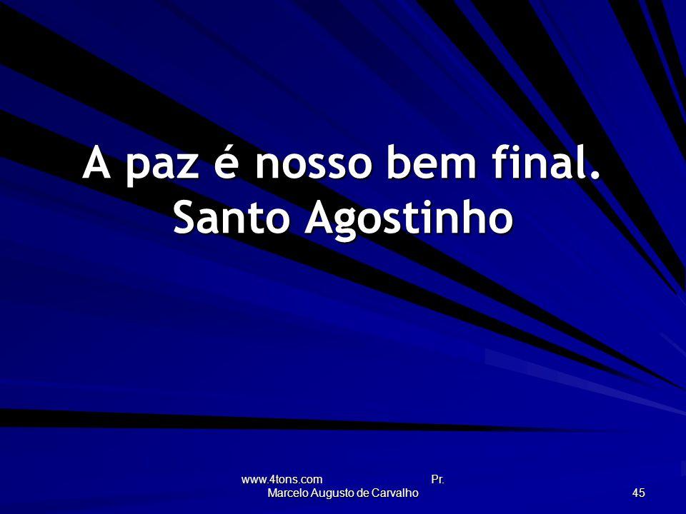 www.4tons.com Pr. Marcelo Augusto de Carvalho 45 A paz é nosso bem final. Santo Agostinho