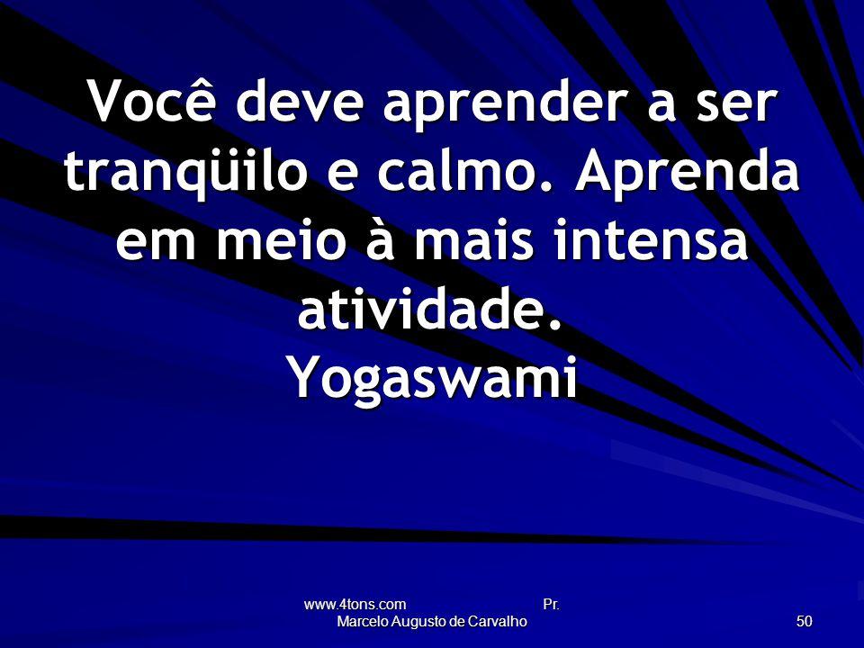 www.4tons.com Pr.Marcelo Augusto de Carvalho 50 Você deve aprender a ser tranqüilo e calmo.