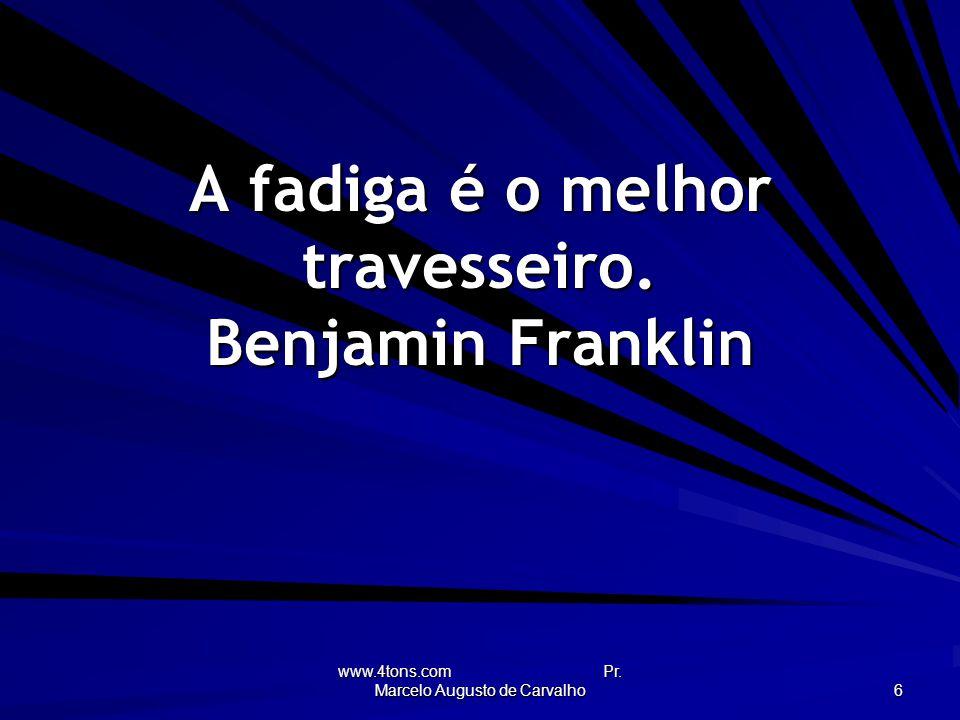 www.4tons.com Pr. Marcelo Augusto de Carvalho 6 A fadiga é o melhor travesseiro. Benjamin Franklin