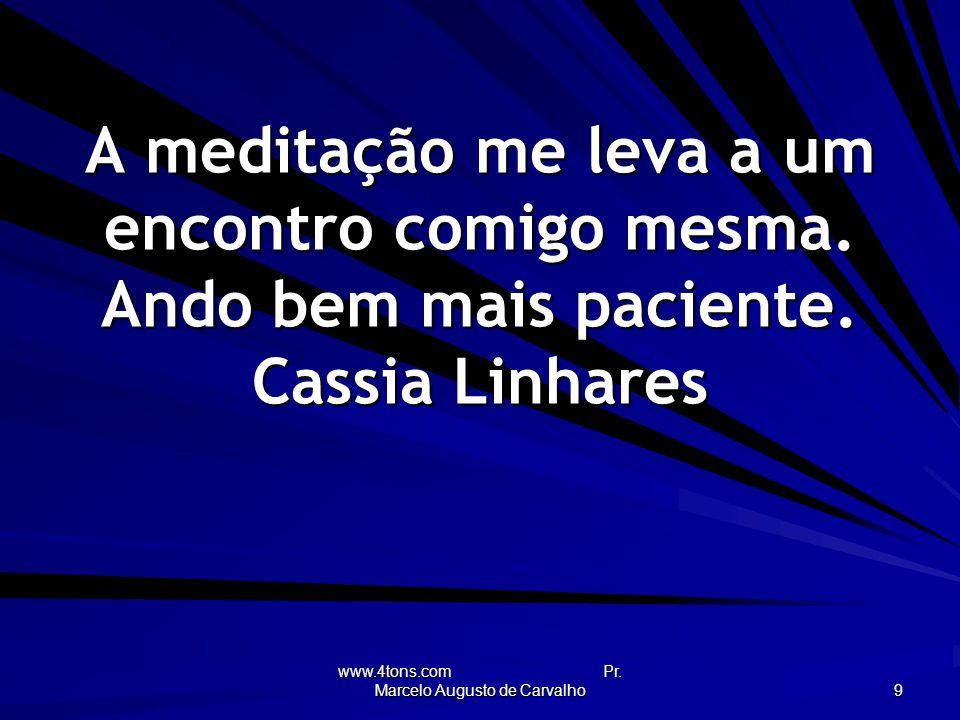 www.4tons.com Pr.Marcelo Augusto de Carvalho 9 A meditação me leva a um encontro comigo mesma.