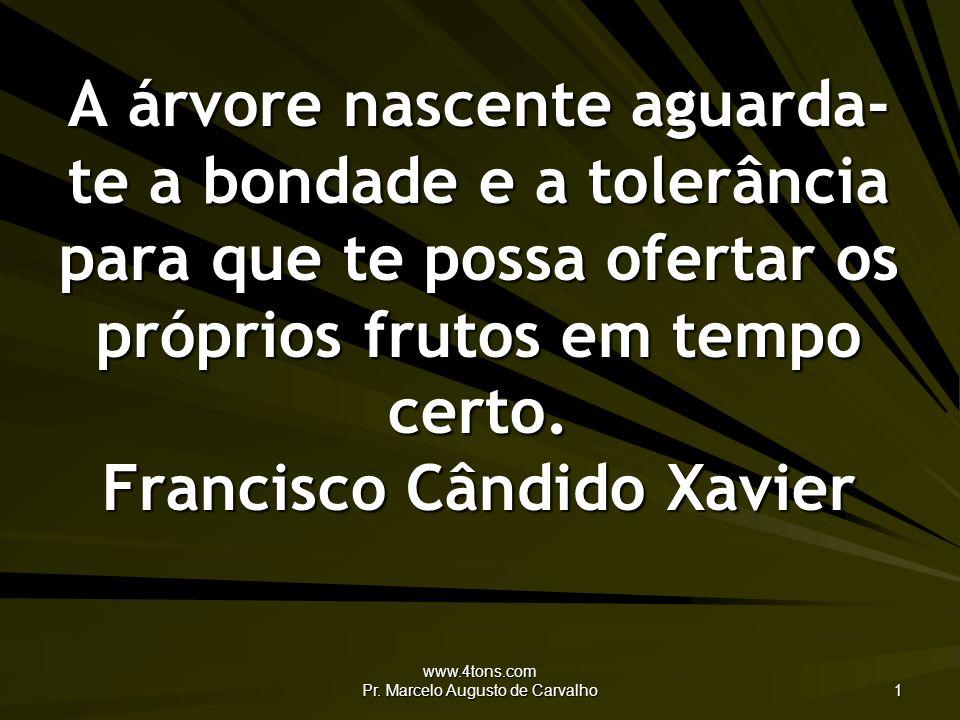www.4tons.com Pr. Marcelo Augusto de Carvalho 1 A árvore nascente aguarda- te a bondade e a tolerância para que te possa ofertar os próprios frutos em