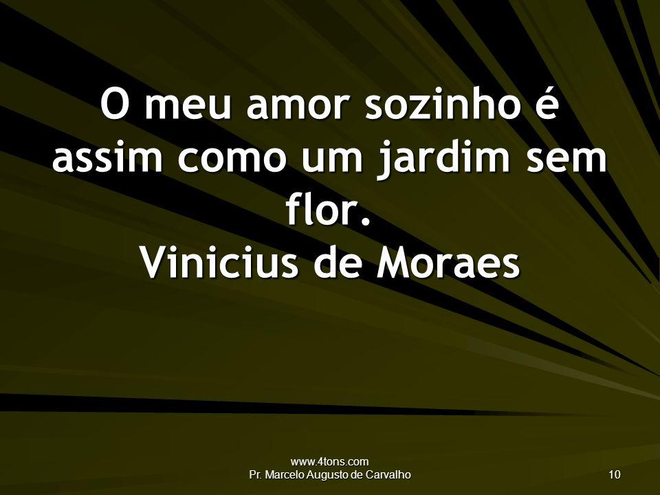 www.4tons.com Pr. Marcelo Augusto de Carvalho 10 O meu amor sozinho é assim como um jardim sem flor. Vinicius de Moraes
