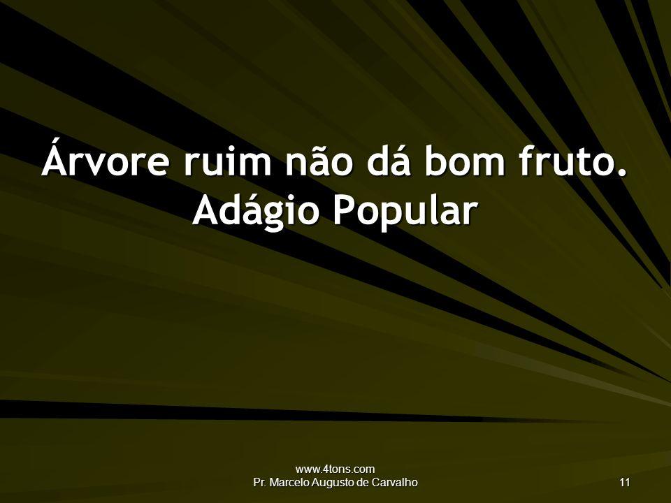 www.4tons.com Pr. Marcelo Augusto de Carvalho 11 Árvore ruim não dá bom fruto. Adágio Popular