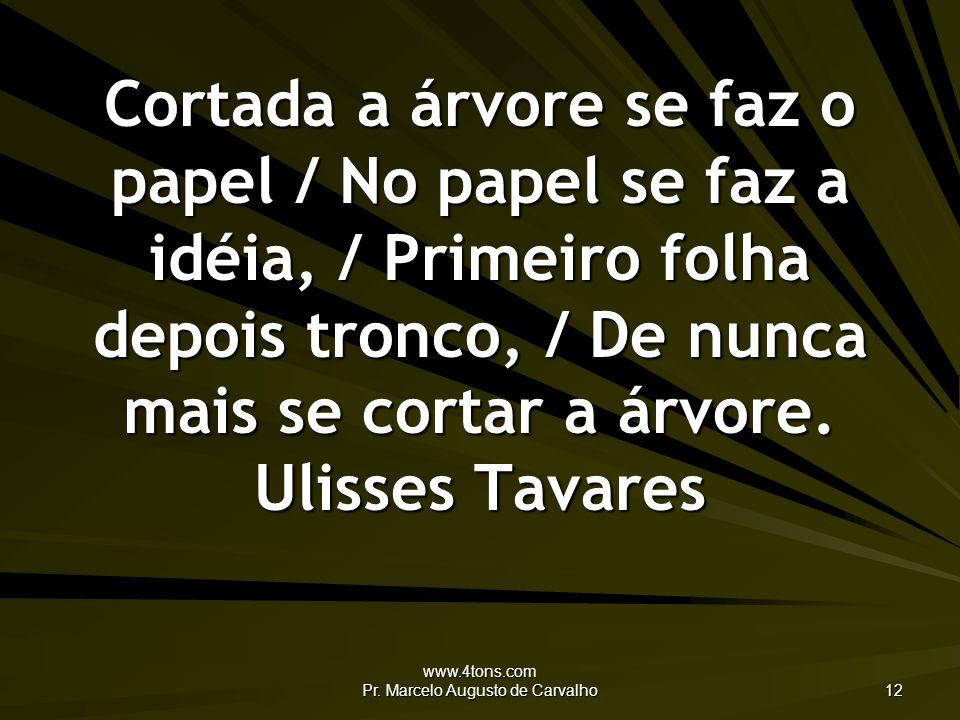 www.4tons.com Pr. Marcelo Augusto de Carvalho 12 Cortada a árvore se faz o papel / No papel se faz a idéia, / Primeiro folha depois tronco, / De nunca