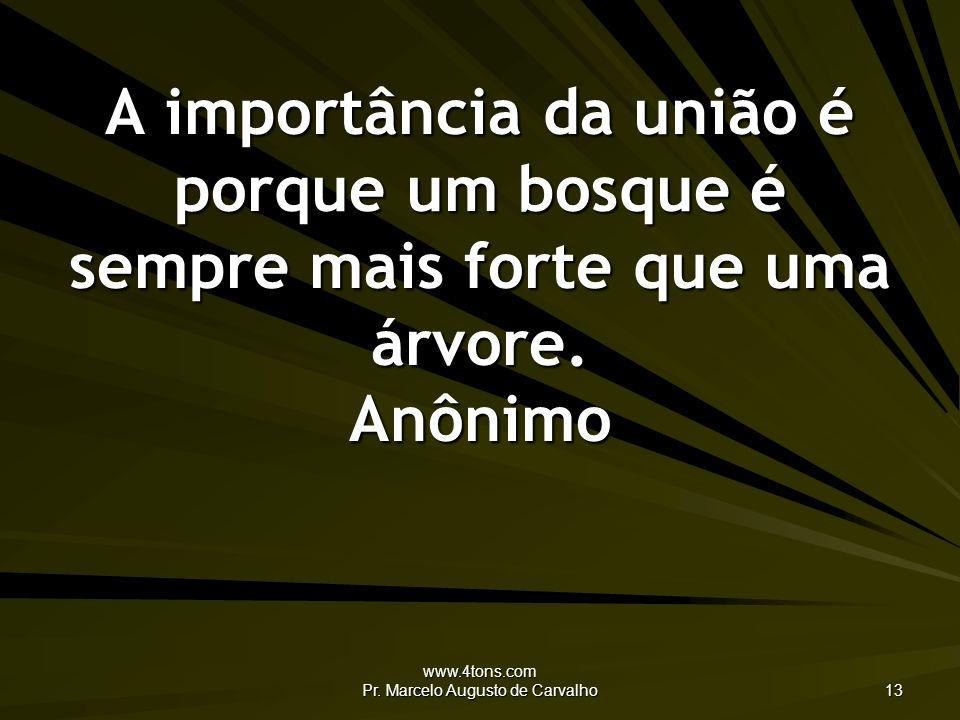 www.4tons.com Pr. Marcelo Augusto de Carvalho 13 A importância da união é porque um bosque é sempre mais forte que uma árvore. Anônimo