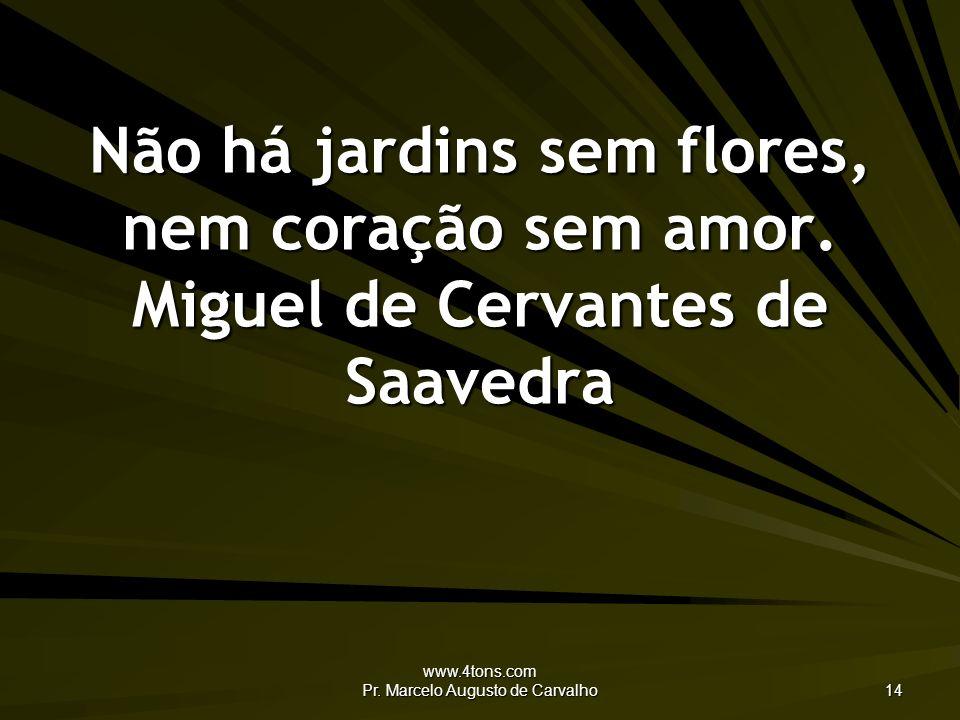 www.4tons.com Pr. Marcelo Augusto de Carvalho 14 Não há jardins sem flores, nem coração sem amor. Miguel de Cervantes de Saavedra