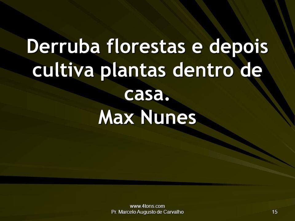 www.4tons.com Pr. Marcelo Augusto de Carvalho 15 Derruba florestas e depois cultiva plantas dentro de casa. Max Nunes