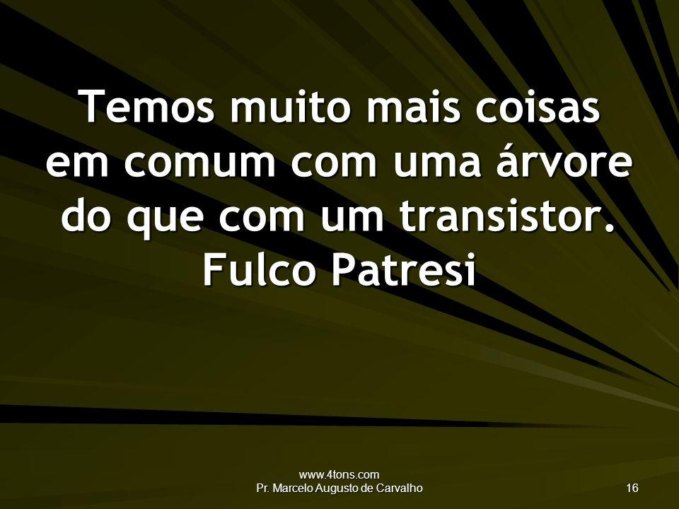 www.4tons.com Pr. Marcelo Augusto de Carvalho 16 Temos muito mais coisas em comum com uma árvore do que com um transistor. Fulco Patresi