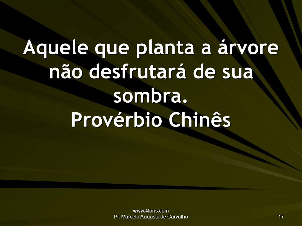 www.4tons.com Pr. Marcelo Augusto de Carvalho 17 Aquele que planta a árvore não desfrutará de sua sombra. Provérbio Chinês