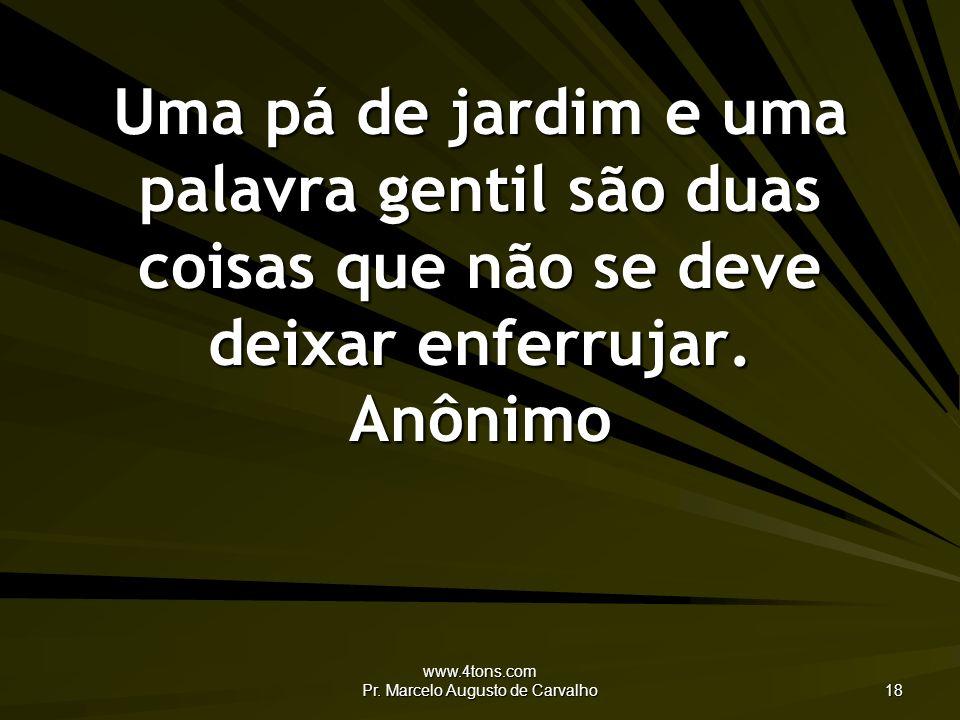 www.4tons.com Pr. Marcelo Augusto de Carvalho 18 Uma pá de jardim e uma palavra gentil são duas coisas que não se deve deixar enferrujar. Anônimo