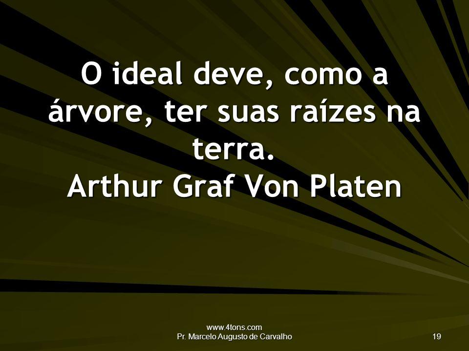 www.4tons.com Pr. Marcelo Augusto de Carvalho 19 O ideal deve, como a árvore, ter suas raízes na terra. Arthur Graf Von Platen