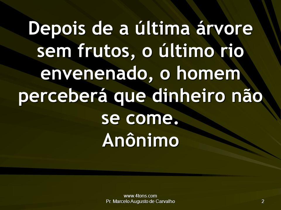 www.4tons.com Pr. Marcelo Augusto de Carvalho 2 Depois de a última árvore sem frutos, o último rio envenenado, o homem perceberá que dinheiro não se c