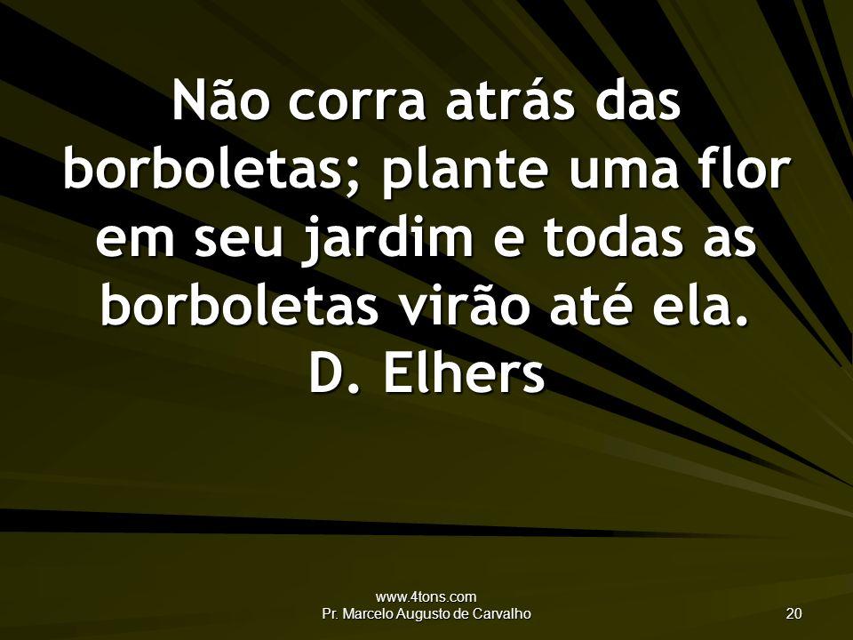 www.4tons.com Pr. Marcelo Augusto de Carvalho 20 Não corra atrás das borboletas; plante uma flor em seu jardim e todas as borboletas virão até ela. D.