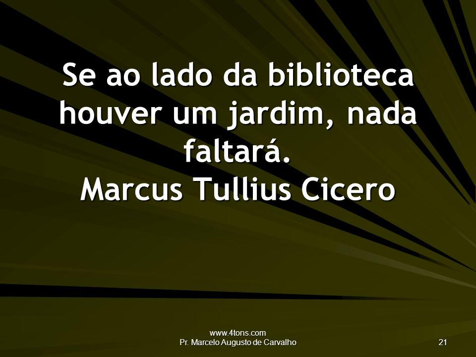 www.4tons.com Pr. Marcelo Augusto de Carvalho 21 Se ao lado da biblioteca houver um jardim, nada faltará. Marcus Tullius Cicero
