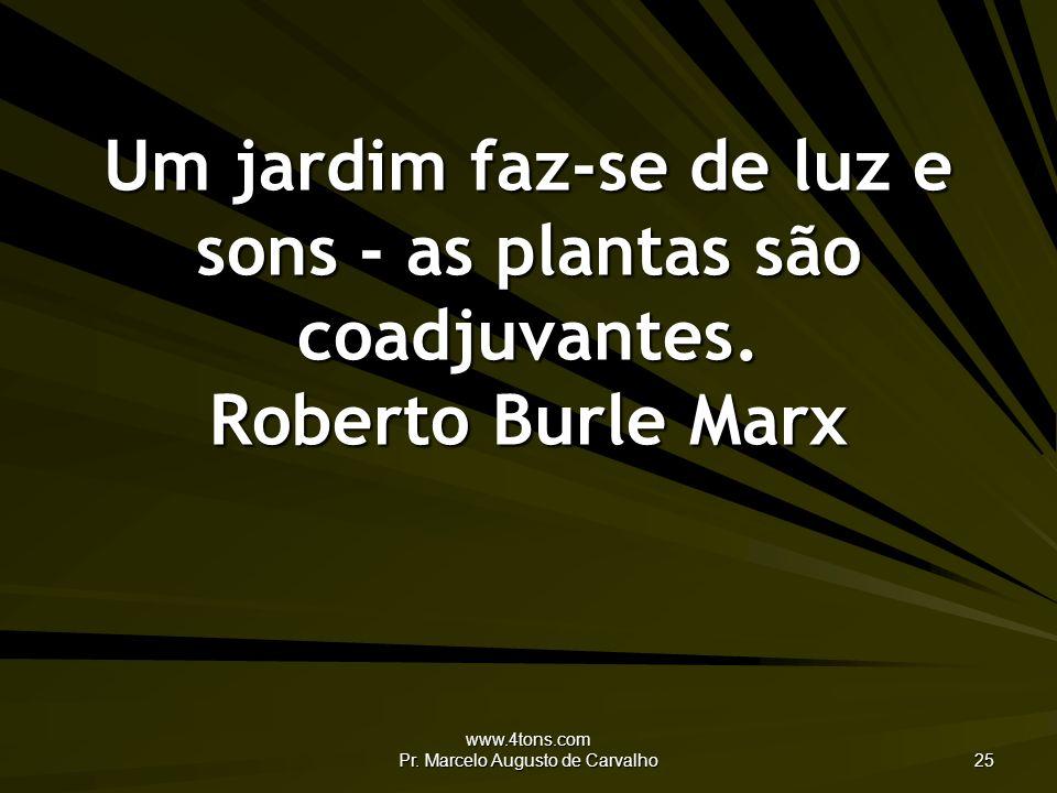 www.4tons.com Pr. Marcelo Augusto de Carvalho 25 Um jardim faz-se de luz e sons - as plantas são coadjuvantes. Roberto Burle Marx