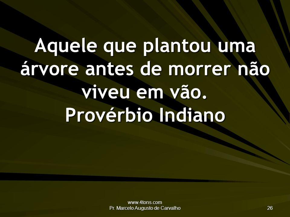 www.4tons.com Pr. Marcelo Augusto de Carvalho 26 Aquele que plantou uma árvore antes de morrer não viveu em vão. Provérbio Indiano