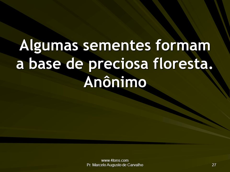 www.4tons.com Pr. Marcelo Augusto de Carvalho 27 Algumas sementes formam a base de preciosa floresta. Anônimo