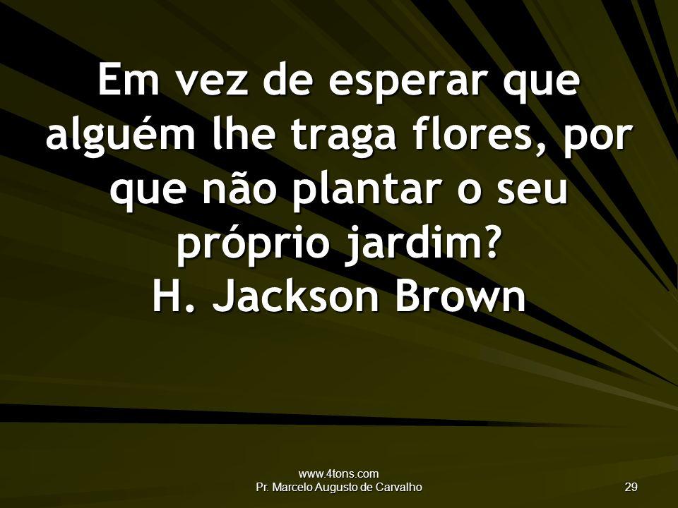 www.4tons.com Pr. Marcelo Augusto de Carvalho 29 Em vez de esperar que alguém lhe traga flores, por que não plantar o seu próprio jardim? H. Jackson B