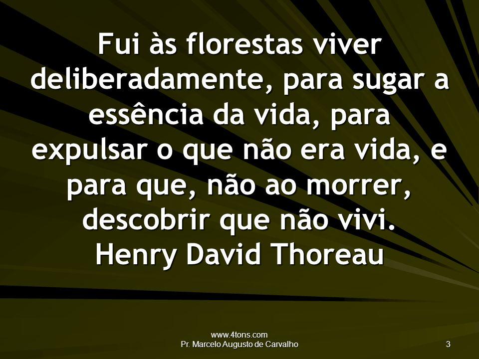 www.4tons.com Pr. Marcelo Augusto de Carvalho 3 Fui às florestas viver deliberadamente, para sugar a essência da vida, para expulsar o que não era vid