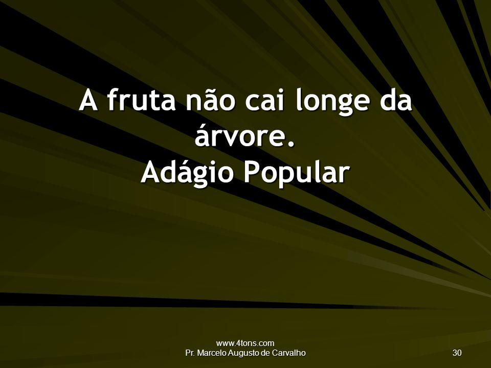 www.4tons.com Pr. Marcelo Augusto de Carvalho 30 A fruta não cai longe da árvore. Adágio Popular