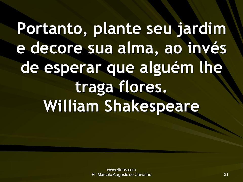 www.4tons.com Pr. Marcelo Augusto de Carvalho 31 Portanto, plante seu jardim e decore sua alma, ao invés de esperar que alguém lhe traga flores. Willi