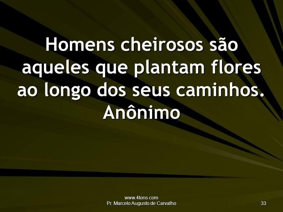 www.4tons.com Pr. Marcelo Augusto de Carvalho 33 Homens cheirosos são aqueles que plantam flores ao longo dos seus caminhos. Anônimo