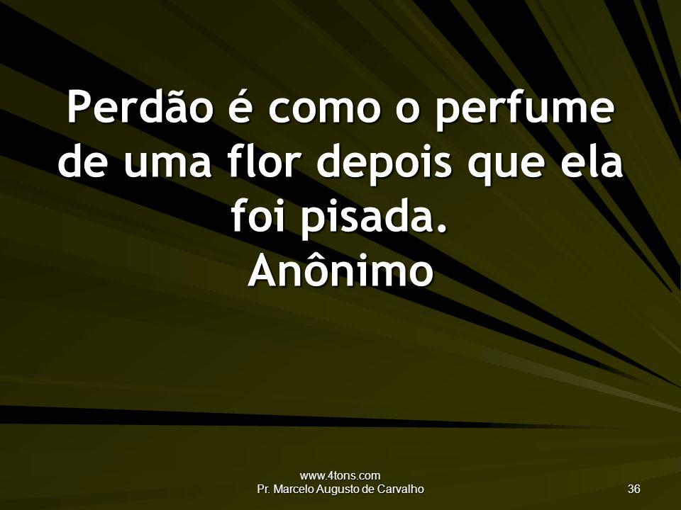 www.4tons.com Pr. Marcelo Augusto de Carvalho 36 Perdão é como o perfume de uma flor depois que ela foi pisada. Anônimo