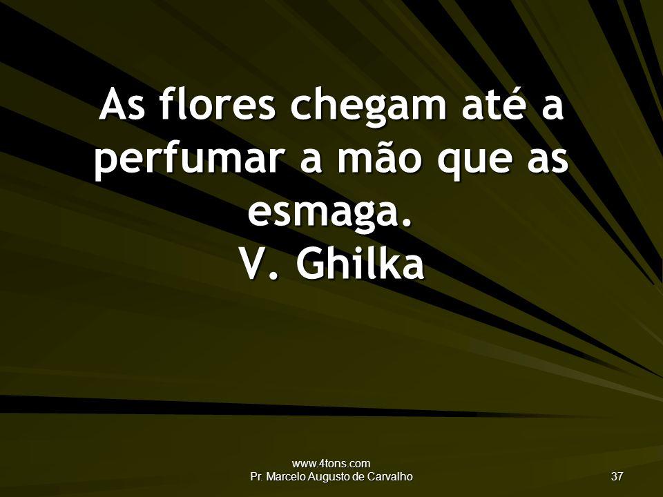 www.4tons.com Pr. Marcelo Augusto de Carvalho 37 As flores chegam até a perfumar a mão que as esmaga. V. Ghilka