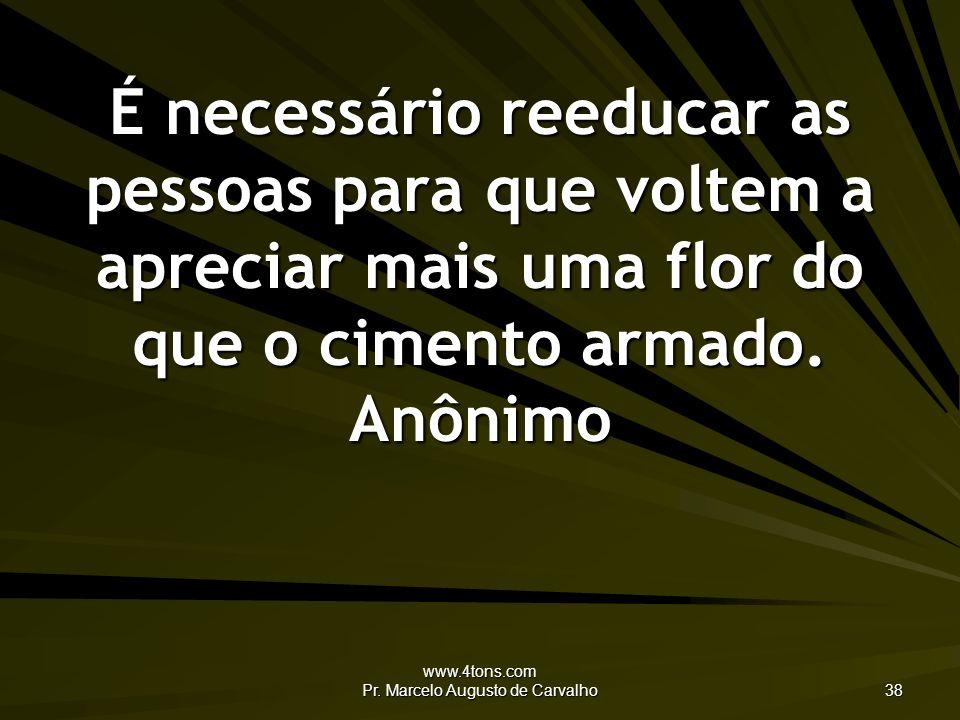 www.4tons.com Pr. Marcelo Augusto de Carvalho 38 É necessário reeducar as pessoas para que voltem a apreciar mais uma flor do que o cimento armado. An
