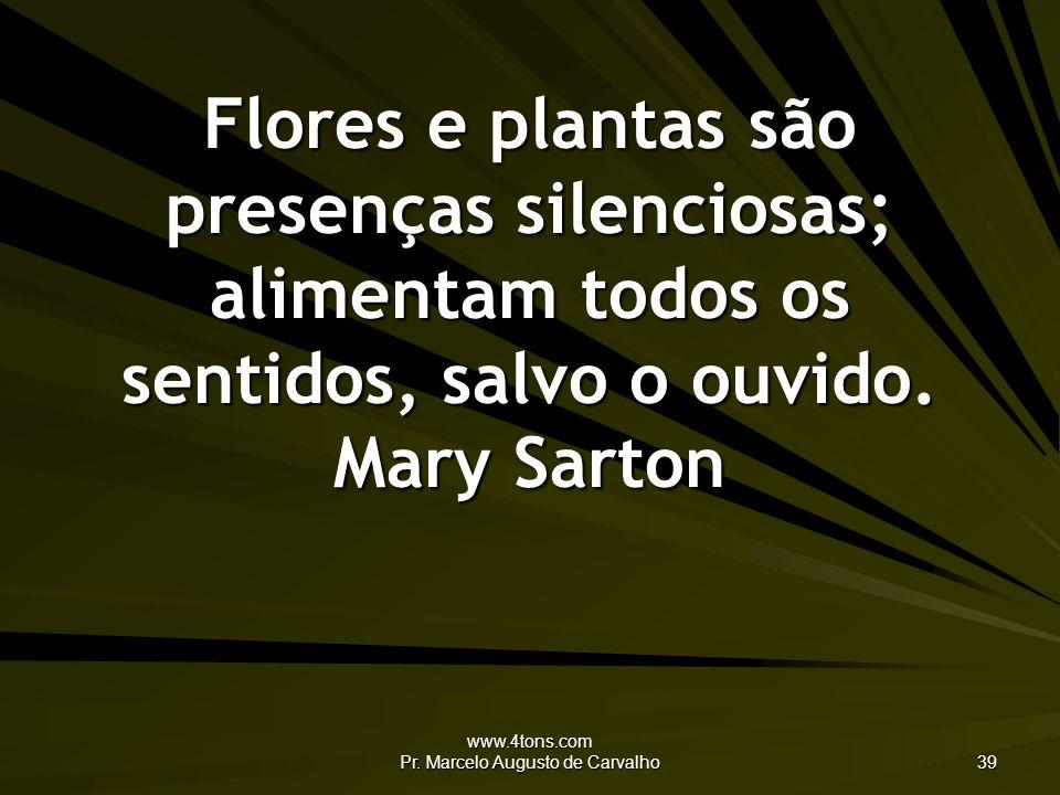 www.4tons.com Pr. Marcelo Augusto de Carvalho 39 Flores e plantas são presenças silenciosas; alimentam todos os sentidos, salvo o ouvido. Mary Sarton