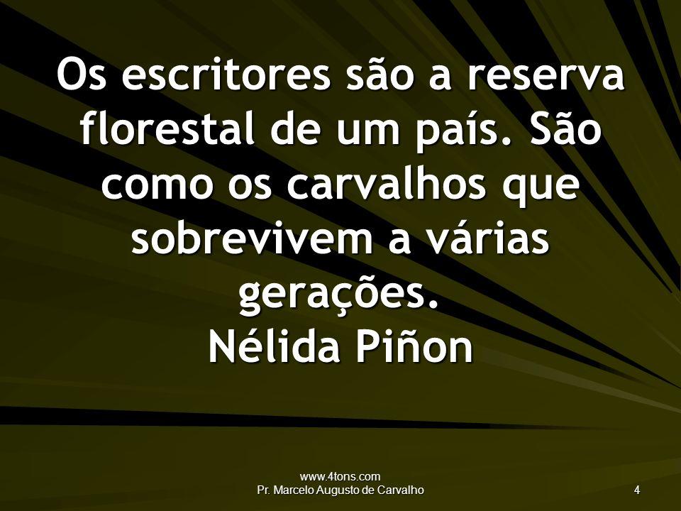 www.4tons.com Pr. Marcelo Augusto de Carvalho 4 Os escritores são a reserva florestal de um país. São como os carvalhos que sobrevivem a várias geraçõ